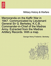 Memoranda on the Kaffir War in 1847. Communicated by Lieutenant General Sir G. Berkeley, K.C.B., Commander-In-Chief of the Madras Army. Extracted from the Madras Artillery Records. with a Map. (h�ftad)