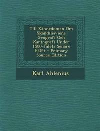 Till Kannedomen Om Skandinaviens Geografi Och Kartografi Under 1500-Talets Senare Halft - Primary Source Edition pdf