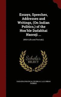 dadabhai naoroji essays speeches addresses and writings Author:dadabhai naoroji  ←author index: na, dadabhai naoroji  c l parekh , ed, essays, speeches, addresses and writings of the.