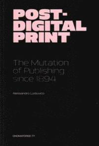 Post-Digital Print - the Mutation of Publishing Since 1984 (häftad)