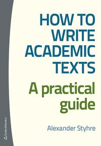 How to write academic texts : a practical guide / Alexander Styhre