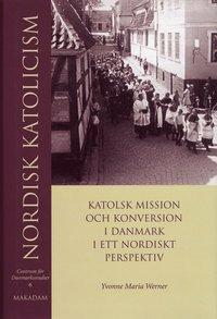 Nordisk katolicism : Katolsk mission och konversion i Danmark i ett nordiskt perspektiv pdf