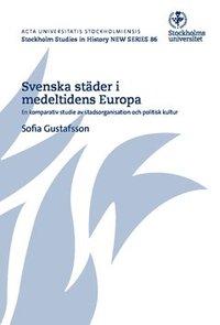 Svenska städer i medeltidens Europa : en komparativ studie av stadsorganisation och politisk kultur epub, pdf