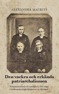Den vackra och erkända patriarchalismen : prästmannaideal och manlighet i den tidiga lundensiska högkyrkligheten, ca 1850-1900 pdf, epub