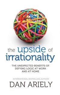 Upside of Irrationality: The Unexpected Benefits of Defying Logic at Work and at Home (e-bok)