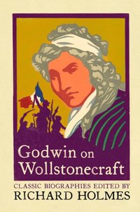 Godwin on Wollstonecraft: The Life of Mary Wollstonecraft by William Godwin (e-bok)