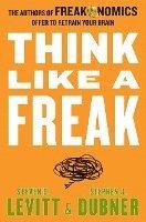 Think Like a Freak: The Authors of Freakonomics Offer to Retrain Your Brain (pocket)
