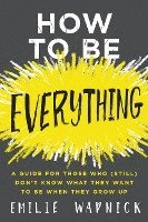 How To Be Everything: A Guide for Those Who (Still) Don't Know What TheyWant to Be When They Grow Up