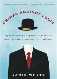 Crimes Against Logic: Exposing the Bogus Arguments of Politicians, Priests, Journalists, and Other Serial Offenders (h�ftad)