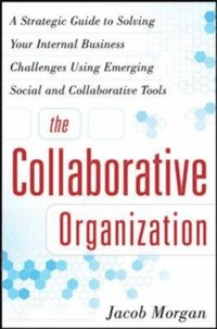Collaborative Organization: A Strategic Guide to Solving Your Internal Business Challenges Using Emerging Social and Collaborative Tools (h�ftad)
