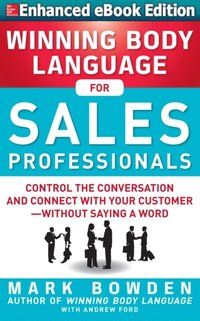 Winning Body Language for Sales Professionals:   Control the Conversation and Connect with Your Customer without Saying a Word