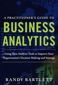 A PRACTITIONER'S GUIDE TO BUSINESS ANALYTICS: Using Data Analysis Tools to Improve Your Organizations Decision Making and Strategy (inbunden)