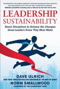 Leadership Sustainability: Seven Disciplines to Achieve the Changes Great Leaders Know They Must Make (h�ftad)