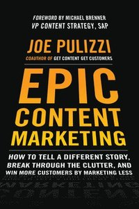 Epic Content Marketing: How to Tell a Different Story, Break through the Clutter, and Win More Customers by Marketing Less (inbunden)