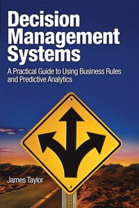 Decision Management Systems: A Practical Guide to Using Business Rules and Predictive Analytics to Build Adaptive, Agile, Intelligent Systems (h�ftad)