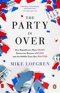 The Party Is Over: How Republicans Went Crazy, Democrats Became Useless, and the Middle Class Got Shafted (h�ftad)