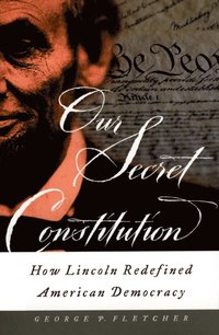 Our Secret Constitution: How Lincoln Redefined American Democracy  (e-bok)