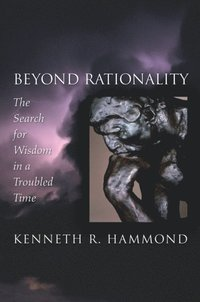 Beyond Rationality: The Search for Wisdom in a Troubled Time  (inbunden)