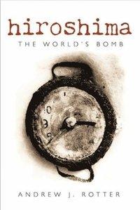 Hiroshima the world s bomb andrew j rotter e bok 9780191577918