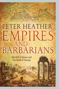 Empires and Barbarians: The Fall of Rome and the Birth of Europe (inbunden)