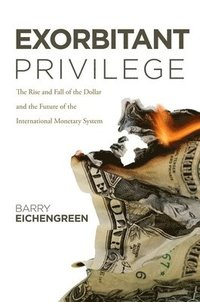 Exorbitant Privilege: The Rise and Fall of the Dollar and the Future of the International Monetary System (inbunden)