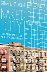 Naked City: The Death and Life of Authentic Urban Places (h�ftad)