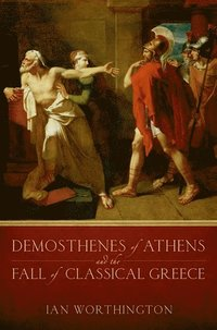 Demosthenes of Athens and the Fall of Classical Greece (h�ftad)