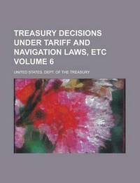 Treasury Decisions Under Tariff and Navigation Laws, Etc Volume 6 (h�ftad)