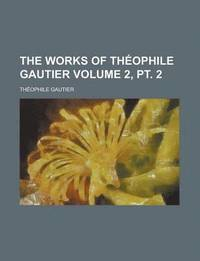 The Works of Th Ophile Gautier Volume 2, PT. 2 (h�ftad)