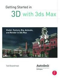 Getting Started in 3D with 3ds Max: Model, Texture, Rig, Animate, and Render in 3ds Max (h�ftad)