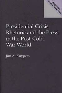 Presidential Crisis Rhetoric and the Press in the Post-Cold War World (inbunden)