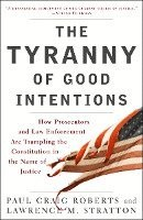 The Tyranny of Good Intentions: How Prosecutors and Law Enforcement Are Trampling the Constitution in the Name of Justice (h�ftad)