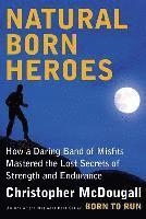 Natural Born Heroes: How a Daring Band of Misfits Mastered the Lost Secrets of Strength and Endurance (h�ftad)