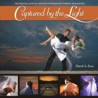 Captured by the Light: The Essential Guide to Creating Extraordinary Wedding Photography (h�ftad)