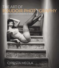 The Art Of Boudoir Photography: How To Create Stunning Photographs Of Women (h�ftad)