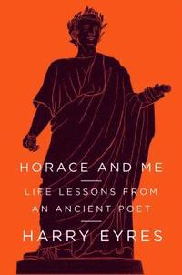 Horace and Me: Life Lessons from an Ancient Poet (inbunden)