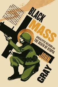 Black Mass: Apocalyptic Religion and the Death of Utopia (h�ftad)