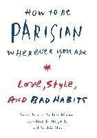 How to Be Parisian Wherever You Are: Love, Style, and Bad Habits (inbunden)
