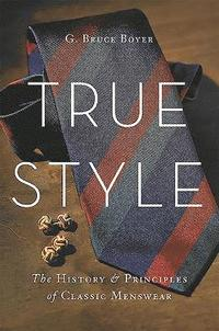 True Style: The History and Principles of Classic Menswear (inbunden)