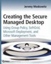 Creating The Secure Managed Desktop: Using Group Policy, SoftGrid, Microsoft Deployment Toolkit, And Other Management Tools (h�ftad)