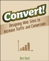 Convert!: Designing Web Sites to Increase Traffic and Conversion (h�ftad)
