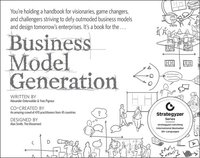 Business Model Generation: A Handbook for Visionaries; Game Changers; and Challengers