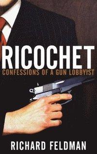 Ricochet: Confessions of a Gun Lobbyist (h�ftad)