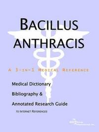 Bacillus Anthracis - A Medical Dictionary, Bibliography, and Annotated Research Guide to Internet References