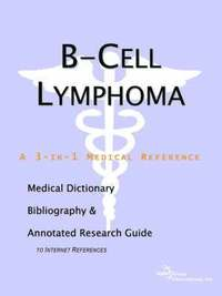 B-Cell Lymphoma - A Medical Dictionary, Bibliography, and Annotated Research Guide to Internet References