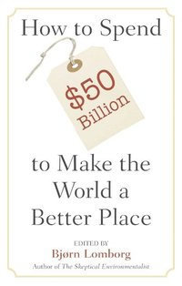 How to Spend $50 Billion to Make the World a Better Place (h�ftad)