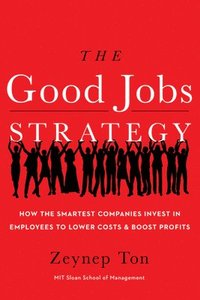 The Good Jobs Strategy: How the Smartest Companies Invest in Employees to Lower Costs and Boost Profits (inbunden)
