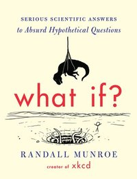 What If?: Serious Scientific Answers to Absurd Hypothetical Questions (h�ftad)