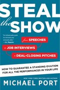 Steal the Show: From Speeches to Job Interviews to Deal-Closing Pitches, How to Guarantee a Standing Ovation for All the Performances
