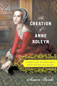 The Creation of Anne Boleyn: A New Look at England's Most Notorious Queen (inbunden)